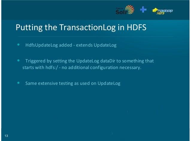 13 Putting'the'TransactionLog'in'HDFS HdfsUpdateLog'added'9'extends'UpdateLog Triggered'by'setting'the'UpdateLog'dataDir't...