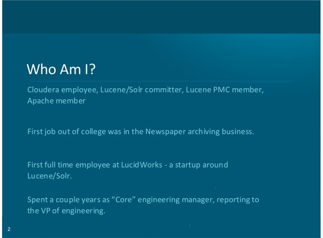 2 Who$Am$I? Cloudera$employee,$Lucene/Solr$committer,$Lucene$PMC$member, Apache$member First$job$out$of$college$was$in$the...
