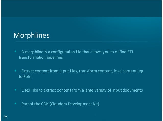 26 Morphlines A,morphline,is,a,configuration,file,that,allows,you,to,define,ETL transformation,pipelines Extract,content,f...