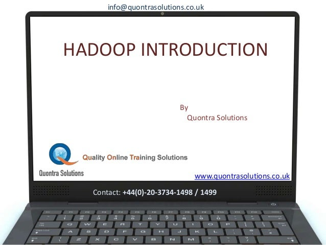 HADOOP INTRODUCTION By Quontra Solutions www.quontrasolutions.co.uk info@quontrasolutions.co.uk Contact: +44(0)-20-3734-14...