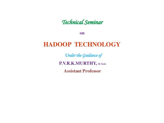 Technical Seminar on HADOOP TECHNOLOGY Under the Guidance of P.V.R.K.MURTHY, M.Tech Assistant Professor