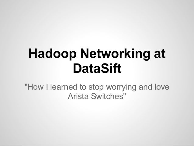 "Hadoop Networking at       DataSift""How I learned to stop worrying and love            Arista Switches"""