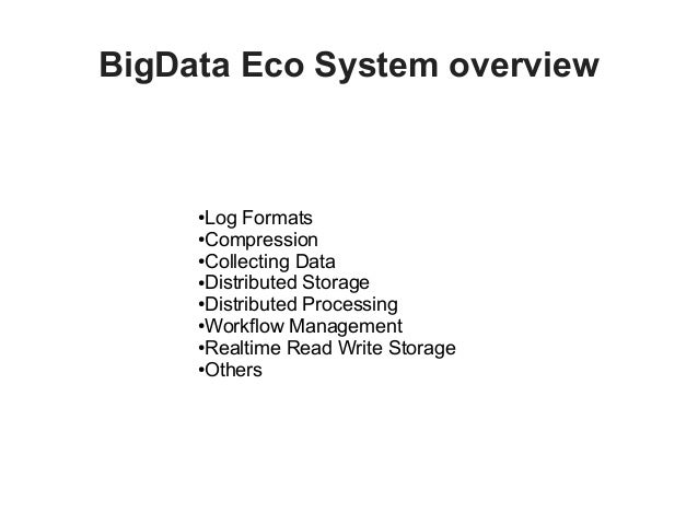 BigData Eco System overview ●Log Formats ●Compression ●Collecting Data ●Distributed Storage ●Distributed Processing ●Workf...