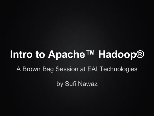 Intro to Apache™ Hadoop® A Brown Bag Session at EAI Technologies by Sufi Nawaz