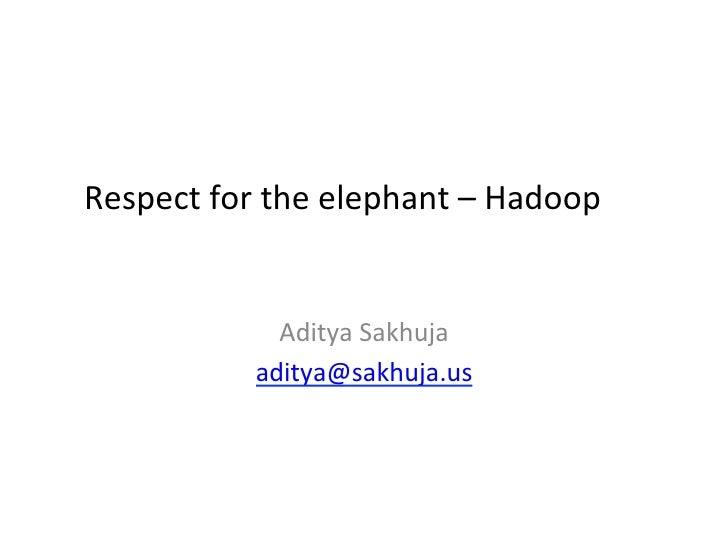 Respect for the elephant – Hadoop                   Aditya Sakhuja                 aditya@sakhuja.us    ...