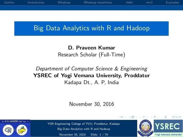 Outline Introduction RHadoop RHadoop Installation rhdfs rmr2 Examples Big Data Analytics with R and Hadoop D. Praveen Kuma...