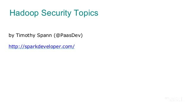 Hadoop Security Topics by Timothy Spann (@PaasDev) http://sparkdeveloper.com/