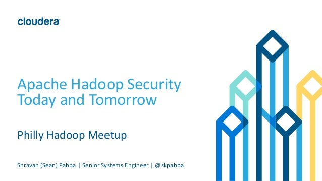 Apache Hadoop Security Today and Tomorrow Philly Hadoop Meetup Shravan (Sean) Pabba | Senior Systems Engineer | @skpabba