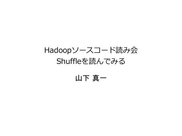Hadoopソースコード読み会 Shuffleを読んでみる 山下 真一