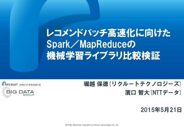 All Right Reserved. Copyright.(C) Recruit Technologies Co.,Ltd. レコメンドバッチ高速化に向けた Spark/MapReduceの 機械学習ライブラリ比較検証 堀越 保徳(リクルート...