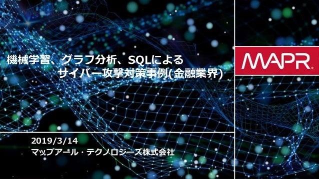 © 2019 MapR TechnologiesMapR Confidential 1 2019/3/14 マップアール・テクノロジーズ株式会社 機械学習、グラフ分析、SQLによる サイバー攻撃対策事例(金融業界)