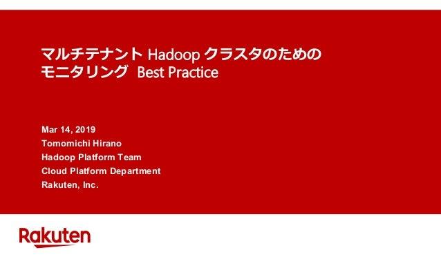 マルチテナント Hadoop クラスタのための モニタリング Best Practice Mar 14, 2019 Tomomichi Hirano Hadoop Platform Team Cloud Platform Department ...