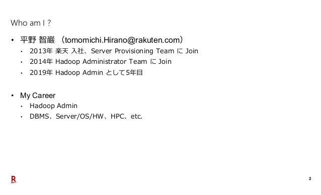 2 Who am I ? • 平野 智巌 (tomomichi.Hirano@rakuten.com) • 2013年 楽天 入社、Server Provisioning Team に Join • 2014年 Hadoop Administr...