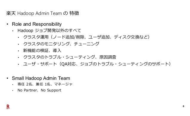 6 楽天 Hadoop Admin Team の 特徴 • Role and Responsibility • Hadoop ジョブ開発以外のすべて • クラスタ運用(ノード追加/削除、ユーザ追加、ディスク交換など) • クラスタのモニタリング...