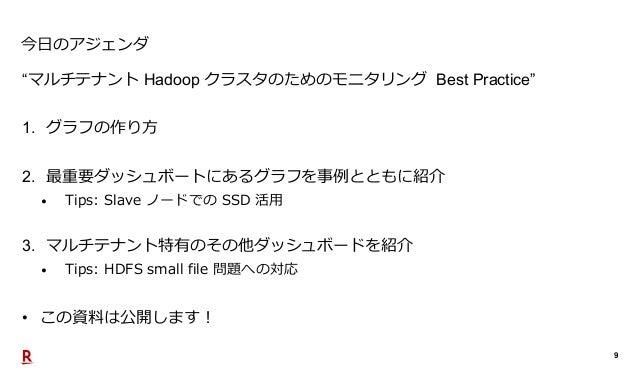 """9 今日のアジェンダ """"マルチテナント Hadoop クラスタのためのモニタリング Best Practice"""" 1. グラフの作り方 2. 最重要ダッシュボートにあるグラフを事例とともに紹介 • Tips: Slave ノードでの SSD 活..."""