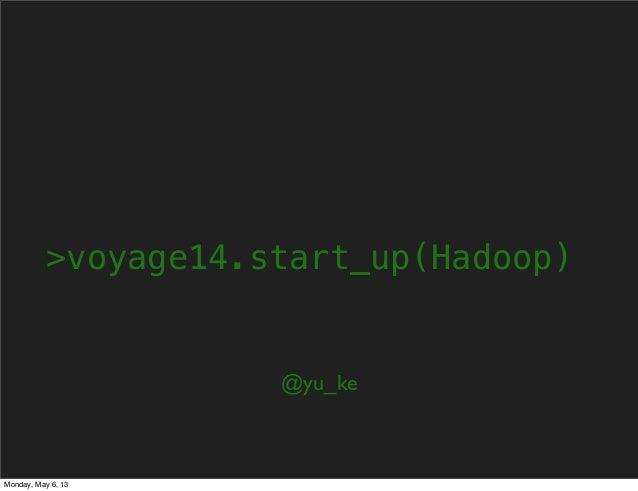 >voyage14.start_up(Hadoop)@yu_keMonday, May 6, 13