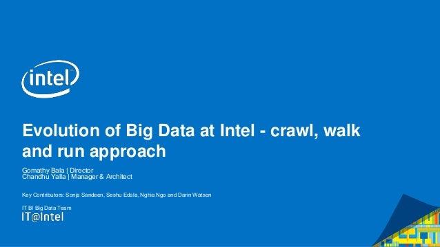 Evolution of Big Data at Intel - crawl, walk and run approach Gomathy Bala   Director Chandhu Yalla   Manager & Architect ...