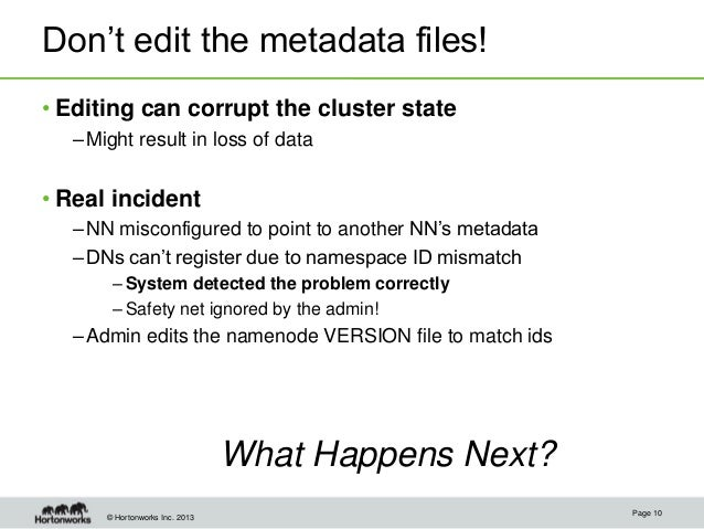 © Hortonworks Inc. 2013 Don't edit the metadata files! • Editing can corrupt the cluster state –Might result in loss of da...