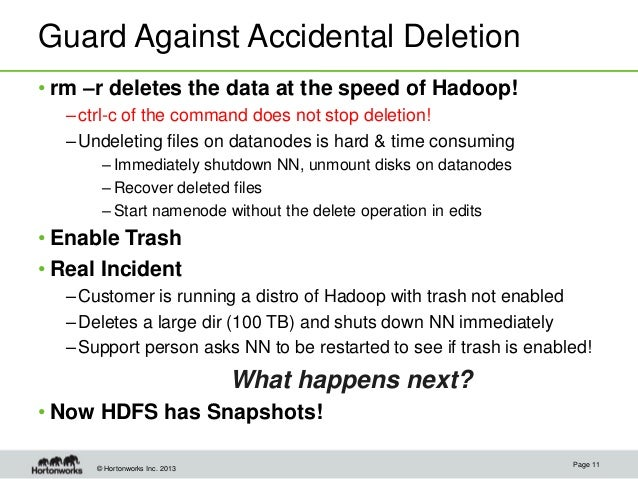 © Hortonworks Inc. 2013 Guard Against Accidental Deletion • rm –r deletes the data at the speed of Hadoop! –ctrl-c of the ...