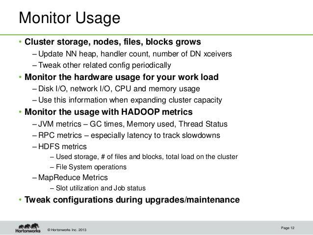 © Hortonworks Inc. 2013 Monitor Usage • Cluster storage, nodes, files, blocks grows – Update NN heap, handler count, numbe...