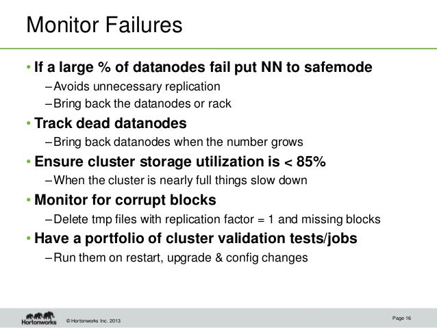 © Hortonworks Inc. 2013 Monitor Failures • If a large % of datanodes fail put NN to safemode –Avoids unnecessary replicati...