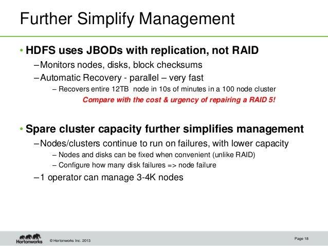 © Hortonworks Inc. 2013 Further Simplify Management • HDFS uses JBODs with replication, not RAID –Monitors nodes, disks, b...
