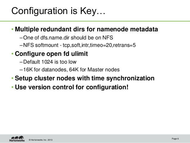 © Hortonworks Inc. 2013 Configuration is Key… • Multiple redundant dirs for namenode metadata –One of dfs.name.dir should ...