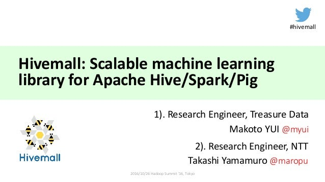 Hivemall:	Scalable	machine	learning	 library	for	Apache	Hive/Spark/Pig 1).	Research	Engineer,	Treasure	Data Makoto	YUI	@my...
