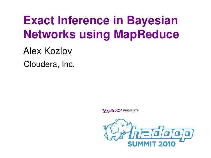Exact Inference in Bayesian Networks using MapReduce Alex Kozlov Cloudera, Inc.