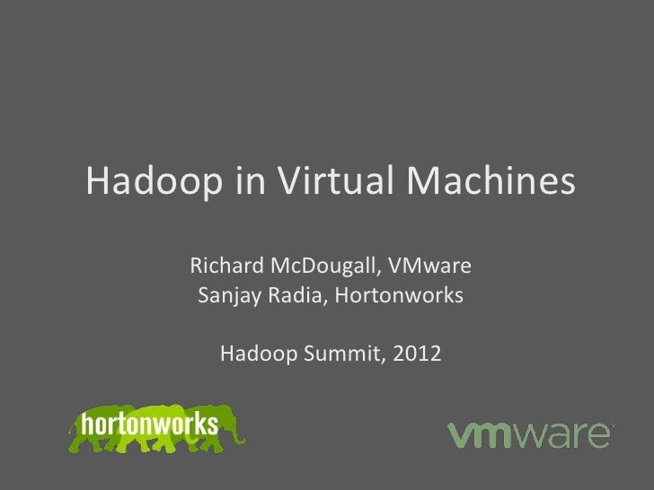 Hadoop in Virtual Machines     Richard McDougall, VMware      Sanjay Radia, Hortonworks       Hadoop Summit, 2012
