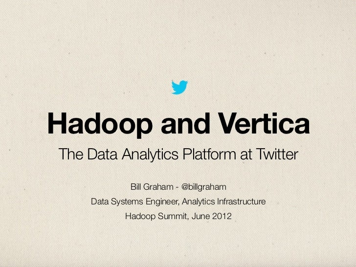 Hadoop and VerticaThe Data Analytics Platform at Twitter               Bill Graham - @billgraham     Data Systems Engineer...