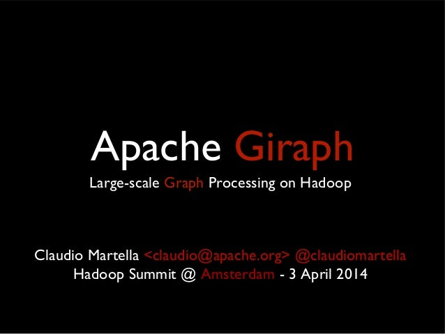 Apache Giraph Large-scale Graph Processing on Hadoop Claudio Martella <claudio@apache.org> @claudiomartella Hadoop Summit ...