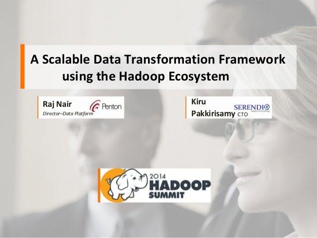 A Scalable Data Transformation Framework using the Hadoop Ecosystem Raj Nair Director–Data Platform Kiru Pakkirisamy CTO