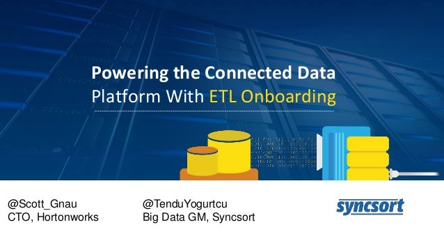 Powering the Connected Data Platform With ETL Onboarding @Scott_Gnau CTO, Hortonworks @TenduYogurtcu Big Data GM, Syncsort