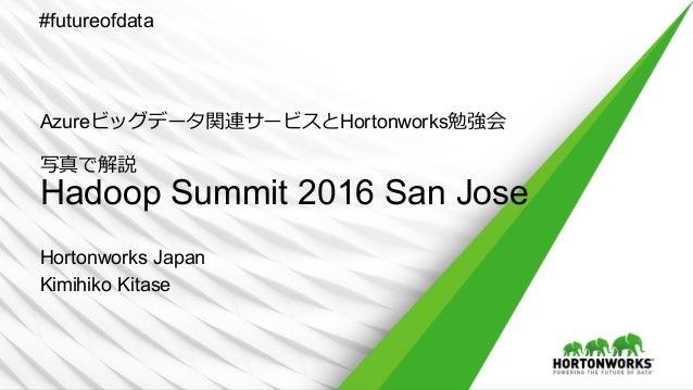 Azureビッグデータ関連サービスとHortonworks勉強会 写真で解説 Hadoop Summit 2016 San Jose Hortonworks Japan Kimihiko Kitase #futureofdata