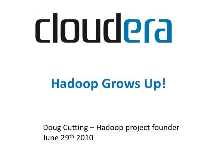 Hadoop Grows Up!  Doug Cutting – Hadoop project founder June 29th 2010