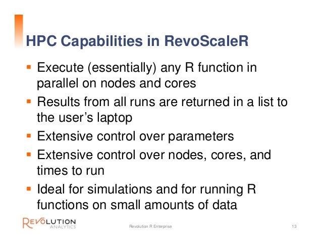HPC Capabilities in RevoScaleR  Execute (essentially) any R function in parallel on nodes and cores  Results from all ru...