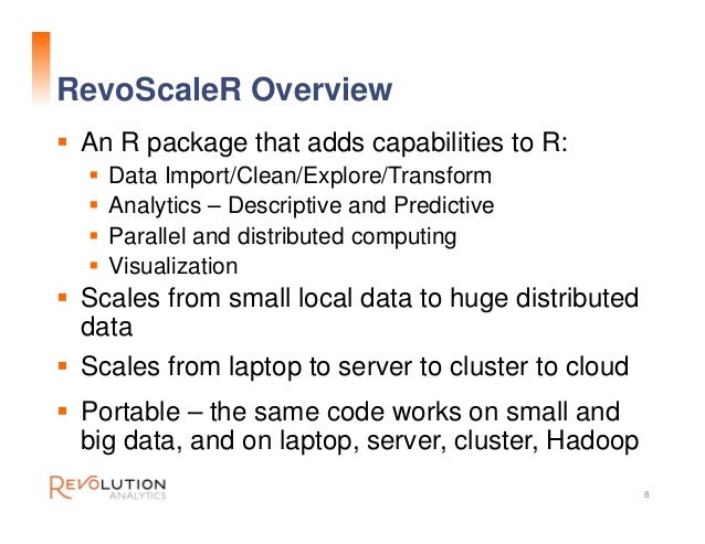 RevoScaleR Overview 8  An R package that adds capabilities to R:  Data Import/Clean/Explore/Transform  Analytics – Desc...