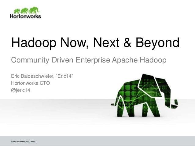 "Hadoop Now, Next & BeyondCommunity Driven Enterprise Apache HadoopEric Baldeschwieler, ""Eric14""Hortonworks CTO@jeric14© Ho..."