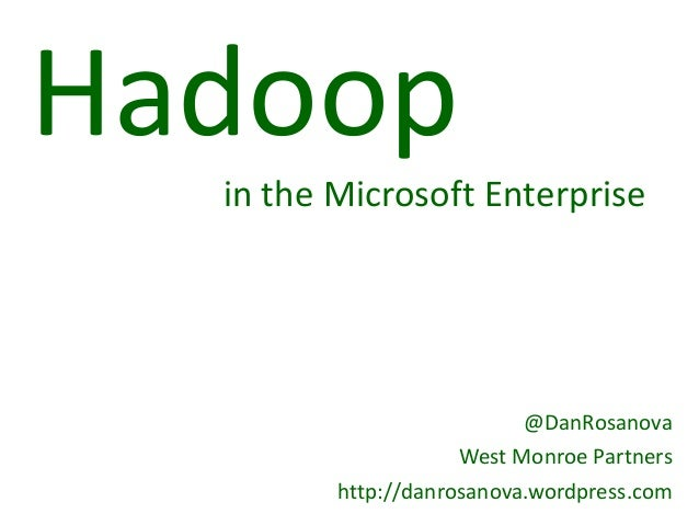 Hadoop  in the Microsoft Enterprise                          @DanRosanova                     West Monroe Partners        ...