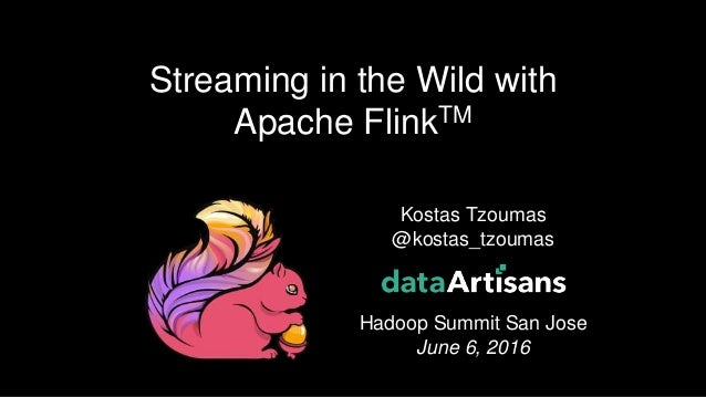 Kostas Tzoumas @kostas_tzoumas Hadoop Summit San Jose June 6, 2016 Streaming in the Wild with Apache FlinkTM