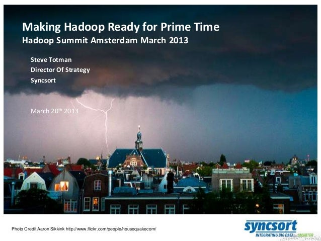 Making Hadoop Ready for Prime Time Hadoop Summit Amsterdam March 2013 Steve Totman Director Of Strategy Syncsort  March 20...
