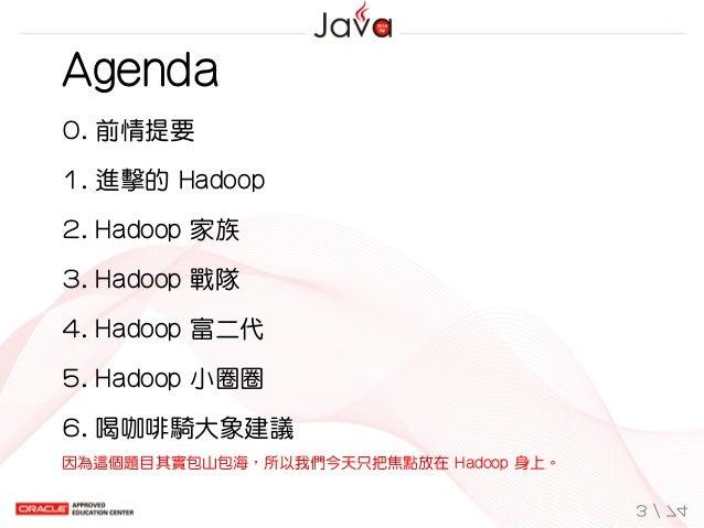 Agenda 0.前情提要 1.進擊的Hadoop 2.Hadoop家族 3.Hadoop戰隊 4.Hadoop富二代 5.Hadoop小圈圈 6.喝咖啡騎大象建議 因為這個題目其實包山包海,所以我們今天只把焦點放在H...