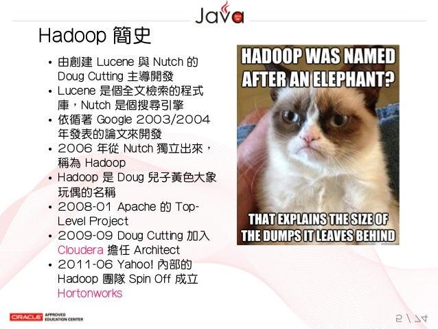 由創建Lucene與Nutch的 DougCutting主導開發 Lucene是個全文檢索的程式 庫,Nutch是個搜尋引擎 依循著Google2003/2004 年發表的論文來開發 2006年從Nutch獨立出來, ...
