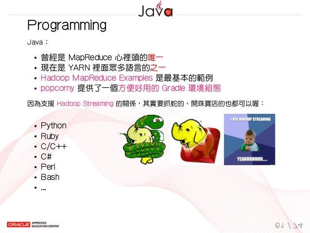 Python Ruby C/C++ C# Perl Bash ...   Programming Java: 曾經是MapReduce心裡頭的唯一 現在是YARN裡面眾多語言的之一 HadoopMapReduceExamples...