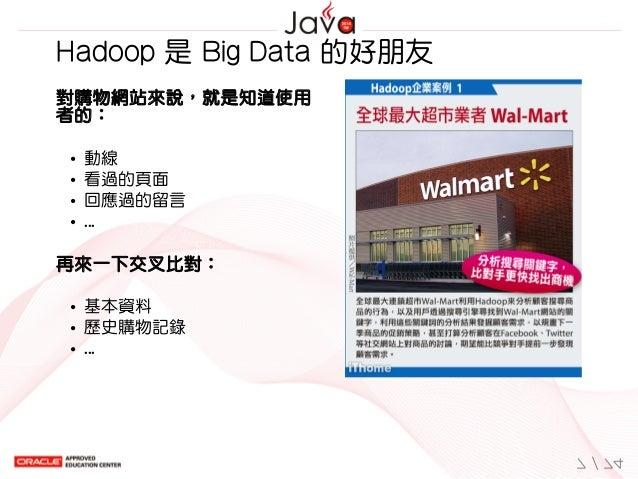 對購物網站來說,就是知道使用 者的: 動線 看過的頁面 回應過的留言 ... 再來一下交叉比對: 基本資料 歷史購物記錄 ...  Hadoop是BigData的好朋友 7/74