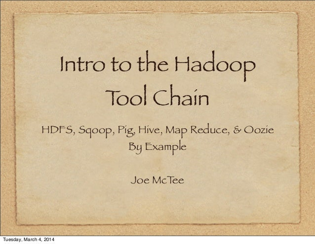 Intro to the Hadoop T Chain ool HDFS, Sqoop, Pig, Hive, Map Reduce, & Oozie By Example Joe McT ee  Tuesday, March 4, 2014