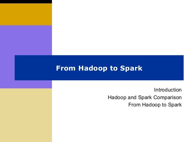 From Hadoop to Spark Introduction Hadoop and Spark Comparison From Hadoop to Spark