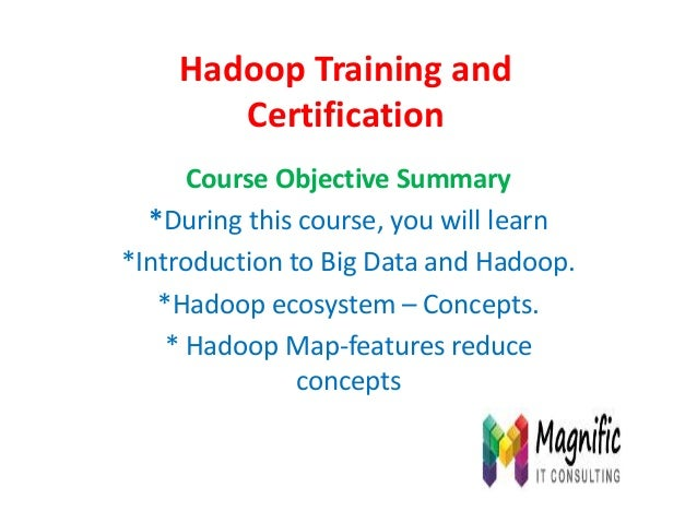 Hadoop Training and Certification Course Objective Summary *During this course, you will learn *Introduction to Big Data a...