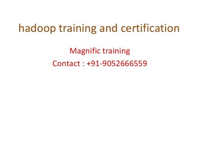 hadoop training and certification Magnific training Contact : +91-9052666559
